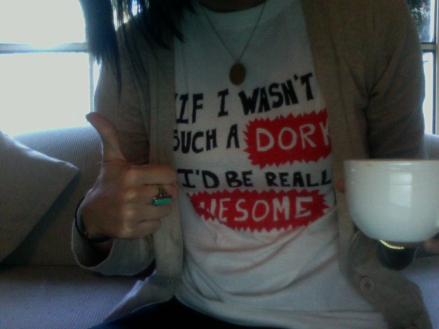 """""""if i wasn't such a dork, i'd be really awesome!"""""""